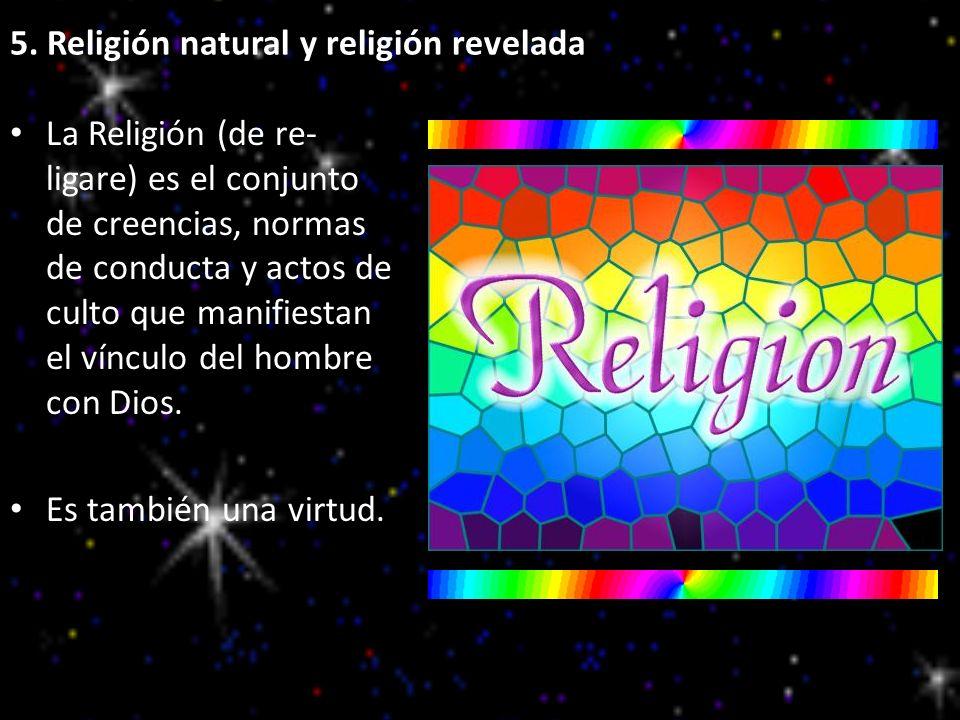 5. Religión natural y religión revelada La Religión (de re- ligare) es el conjunto de creencias, normas de conducta y actos de culto que manifiestan e