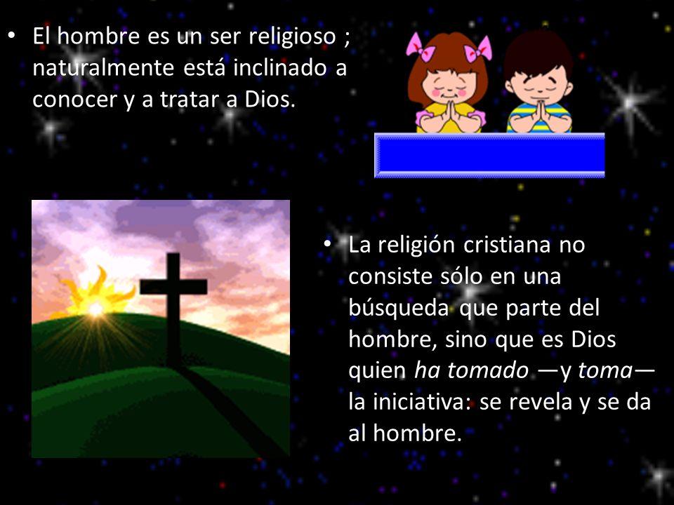 El hombre es un ser religioso ; naturalmente está inclinado a conocer y a tratar a Dios. La religión cristiana no consiste sólo en una búsqueda que pa