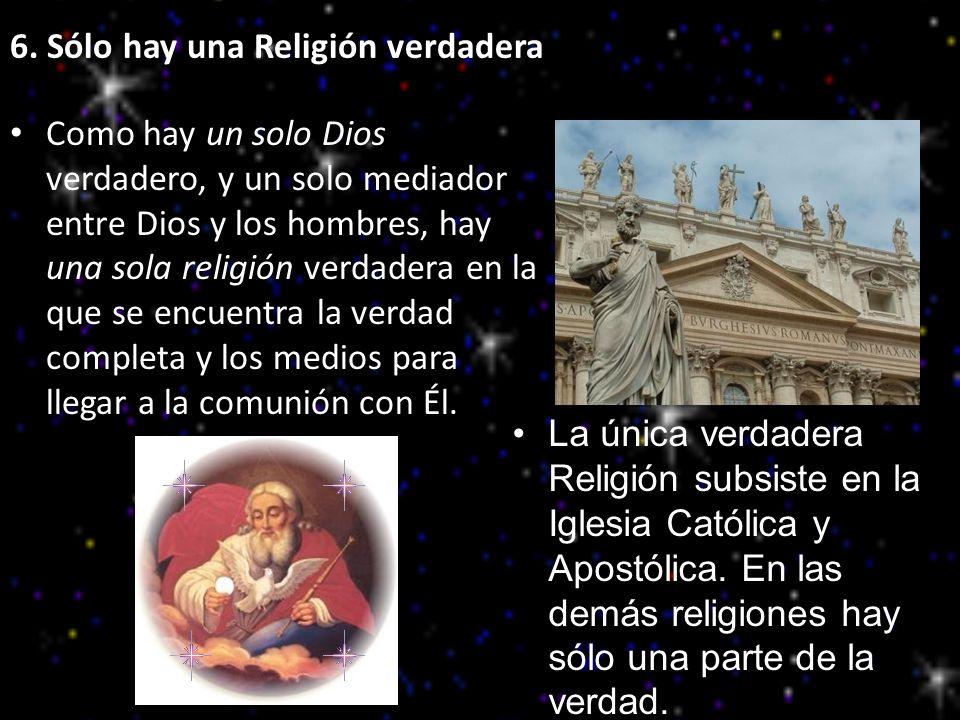 6. Sólo hay una Religión verdadera Como hay un solo Dios verdadero, y un solo mediador entre Dios y los hombres, hay una sola religión verdadera en la