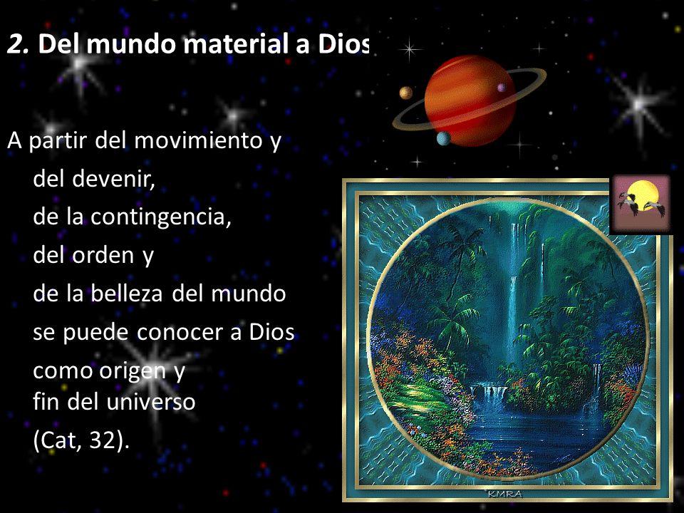 2. Del mundo material a Dios A partir del movimiento y del devenir, de la contingencia, del orden y de la belleza del mundo se puede conocer a Dios co