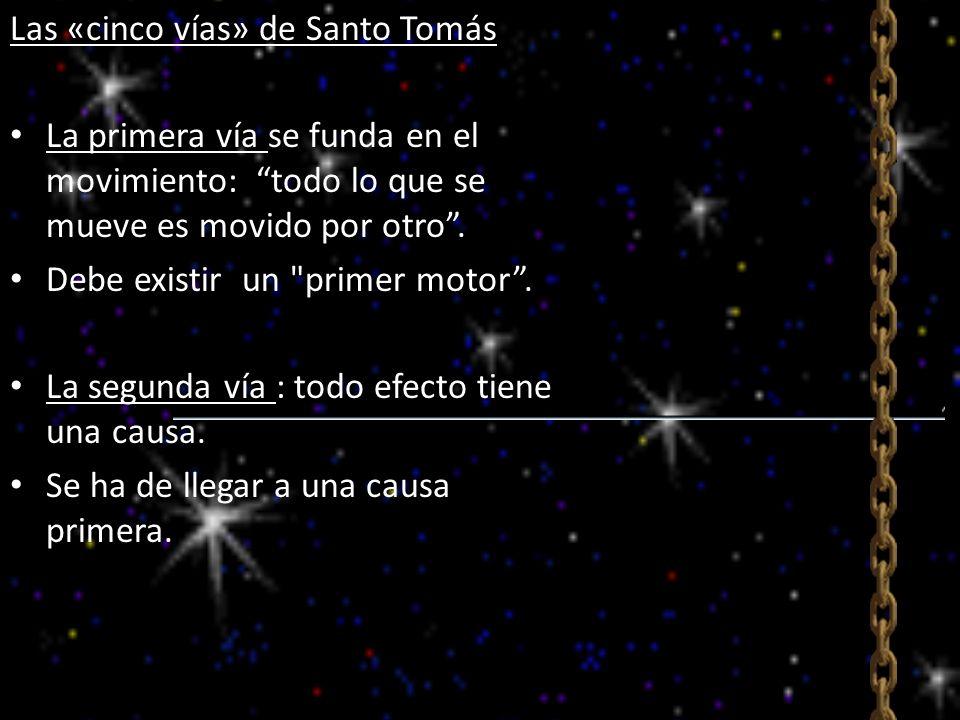 Las «cinco vías» de Santo Tomás La primera vía se funda en el movimiento: todo lo que se mueve es movido por otro. Debe existir un