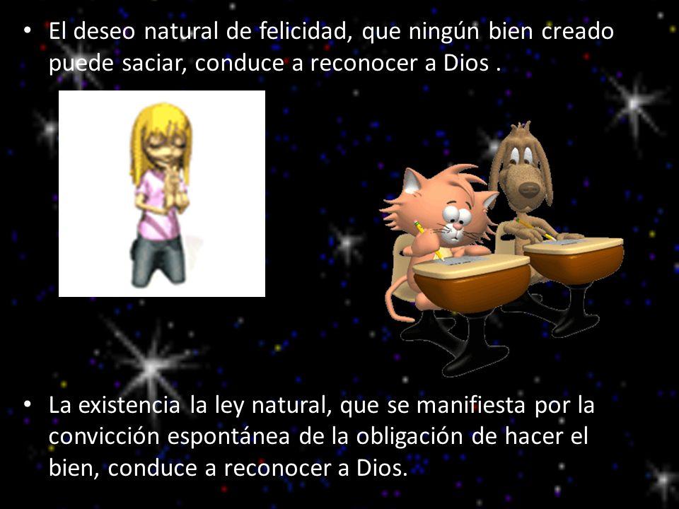 El deseo natural de felicidad, que ningún bien creado puede saciar, conduce a reconocer a Dios. La existencia la ley natural, que se manifiesta por la