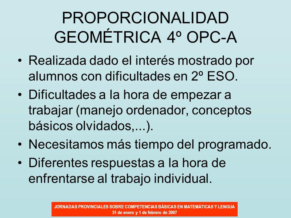 JORNADAS PROVINCIALES SOBRE COMPETENCIAS BÁSICAS EN MATEMÁTICAS Y LENGUA 31 de enero y 1 de febrero de 2007 PROPORCIONALIDAD GEOMÉTRICA 4º OPC-A Reali
