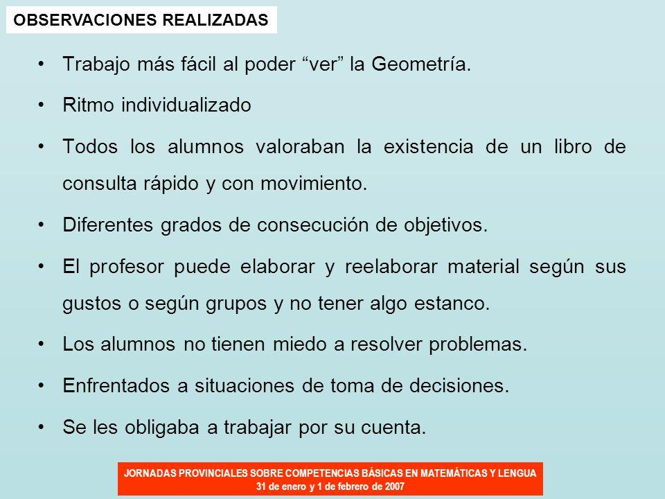 JORNADAS PROVINCIALES SOBRE COMPETENCIAS BÁSICAS EN MATEMÁTICAS Y LENGUA 31 de enero y 1 de febrero de 2007 Trabajo más fácil al poder ver la Geometrí