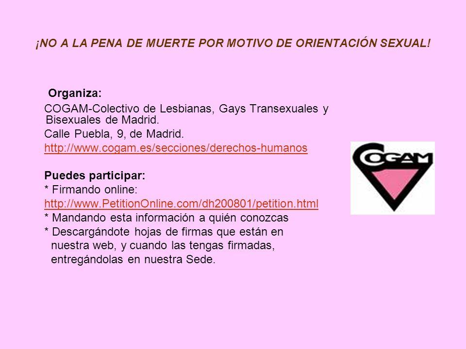 ¡NO A LA PENA DE MUERTE POR MOTIVO DE ORIENTACIÓN SEXUAL! Organiza: COGAM-Colectivo de Lesbianas, Gays Transexuales y Bisexuales de Madrid. Calle Pueb