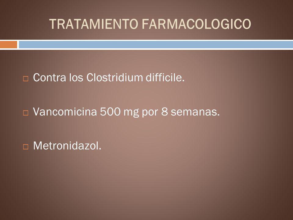 TRATAMIENTO FARMACOLOGICO Contra los Clostridium difficile. Vancomicina 500 mg por 8 semanas. Metronidazol.