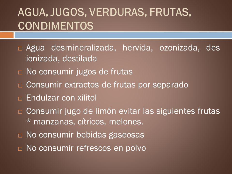 AGUA, JUGOS, VERDURAS, FRUTAS, CONDIMENTOS Agua desmineralizada, hervida, ozonizada, des ionizada, destilada No consumir jugos de frutas Consumir extr