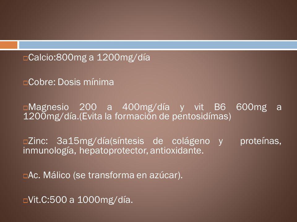 Calcio:800mg a 1200mg/día Cobre: Dosis mínima Magnesio 200 a 400mg/día y vit B6 600mg a 1200mg/día.(Evita la formación de pentosidímas) Zinc: 3a15mg/d