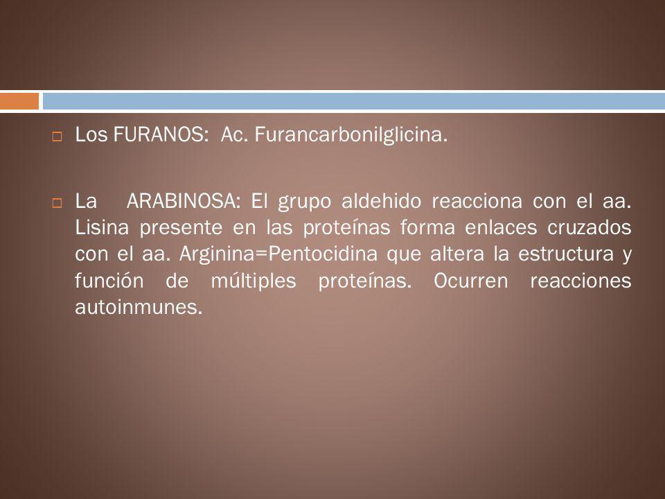 Los FURANOS: Ac. Furancarbonilglicina. La ARABINOSA: El grupo aldehido reacciona con el aa. Lisina presente en las proteínas forma enlaces cruzados co