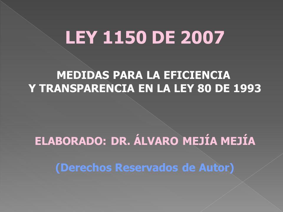 LEY 1150 DE 2007 MEDIDAS PARA LA EFICIENCIA Y TRANSPARENCIA EN LA LEY 80 DE 1993 ELABORADO: DR. ÁLVARO MEJÍA MEJÍA (Derechos Reservados de Autor)
