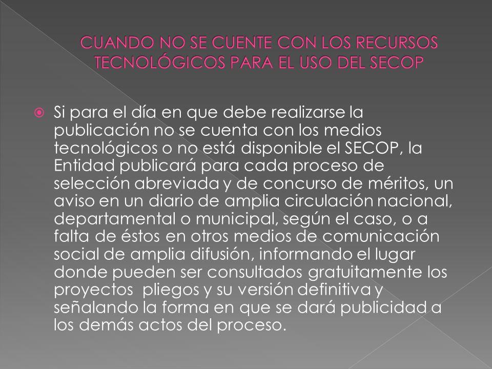 Si para el día en que debe realizarse la publicación no se cuenta con los medios tecnológicos o no está disponible el SECOP, la Entidad publicará para