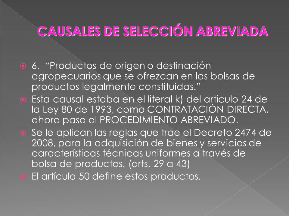 6. Productos de origen o destinación agropecuarios que se ofrezcan en las bolsas de productos legalmente constituidas. Esta causal estaba en el litera