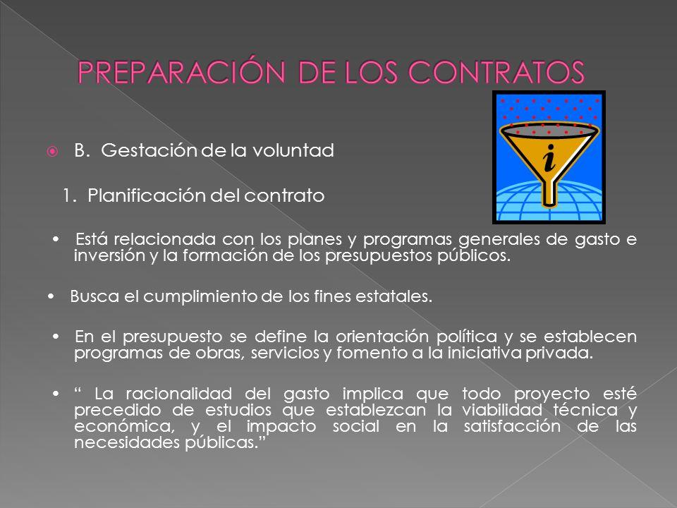 B. Gestación de la voluntad 1. Planificación del contrato Está relacionada con los planes y programas generales de gasto e inversión y la formación de