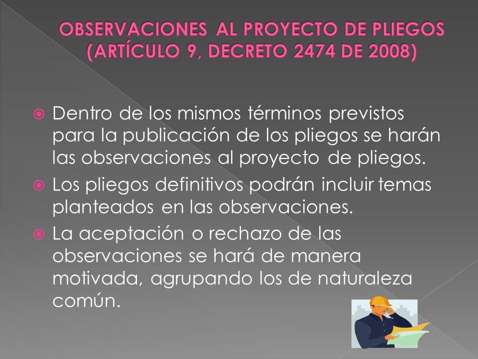 Dentro de los mismos términos previstos para la publicación de los pliegos se harán las observaciones al proyecto de pliegos. Los pliegos definitivos