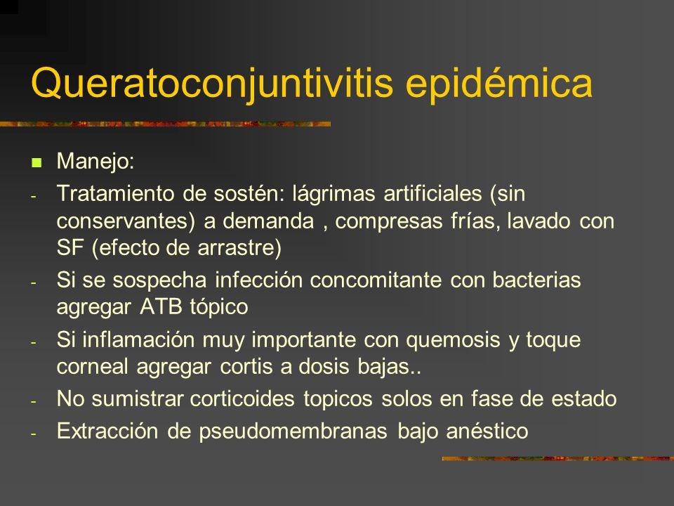 Queratoconjuntivitis epidémica Manejo: - Tratamiento de sostén: lágrimas artificiales (sin conservantes) a demanda, compresas frías, lavado con SF (ef