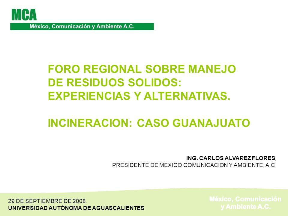 FORO REGIONAL SOBRE MANEJO DE RESIDUOS SOLIDOS: EXPERIENCIAS Y ALTERNATIVAS. INCINERACION: CASO GUANAJUATO ING. CARLOS ALVAREZ FLORES, PRESIDENTE DE M