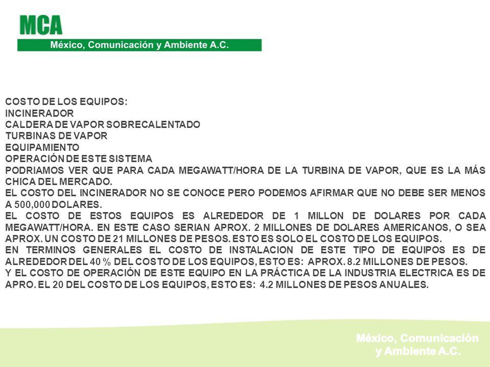 COSTO DE LOS EQUIPOS: INCINERADOR CALDERA DE VAPOR SOBRECALENTADO TURBINAS DE VAPOR EQUIPAMIENTO OPERACIÓN DE ESTE SISTEMA PODRIAMOS VER QUE PARA CADA