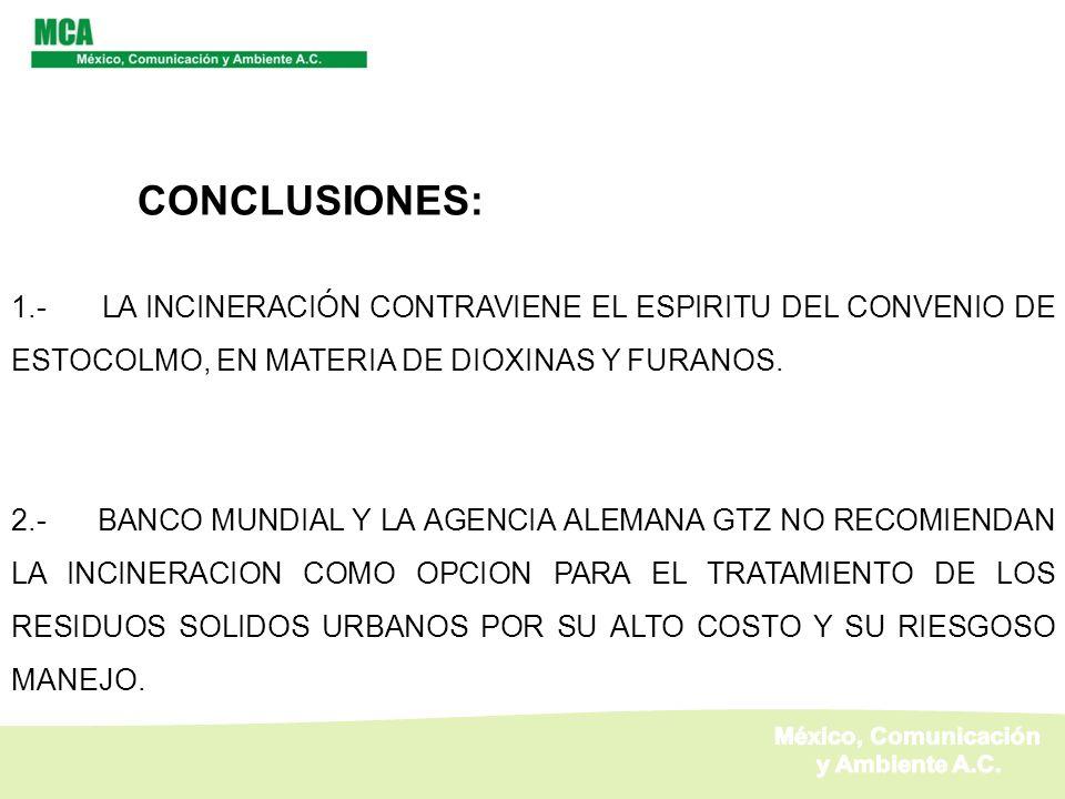 CONCLUSIONES: 1.- LA INCINERACIÓN CONTRAVIENE EL ESPIRITU DEL CONVENIO DE ESTOCOLMO, EN MATERIA DE DIOXINAS Y FURANOS. 2.- BANCO MUNDIAL Y LA AGENCIA