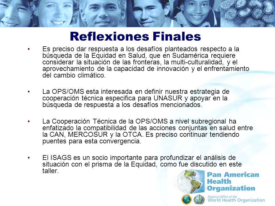 Reflexiones Finales Es preciso dar respuesta a los desafíos planteados respecto a la búsqueda de la Equidad en Salud, que en Sudamérica requiere consi