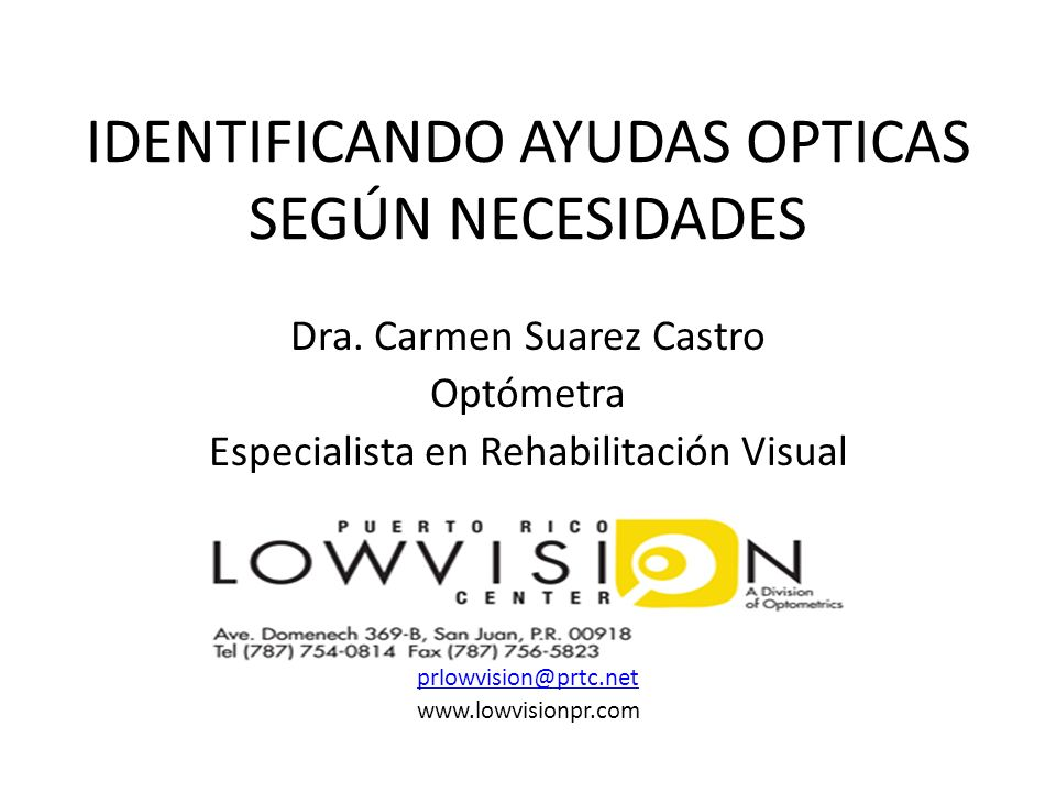 IDENTIFICANDO AYUDAS OPTICAS SEGÚN NECESIDADES Dra. Carmen Suarez Castro Optómetra Especialista en Rehabilitación Visual prlowvision@prtc.net www.lowv