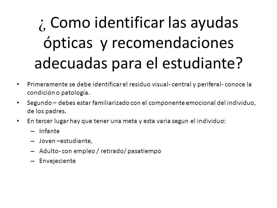 ¿ Como identificar las ayudas ópticas y recomendaciones adecuadas para el estudiante? Primeramente se debe identificar el residuo visual- central y pe