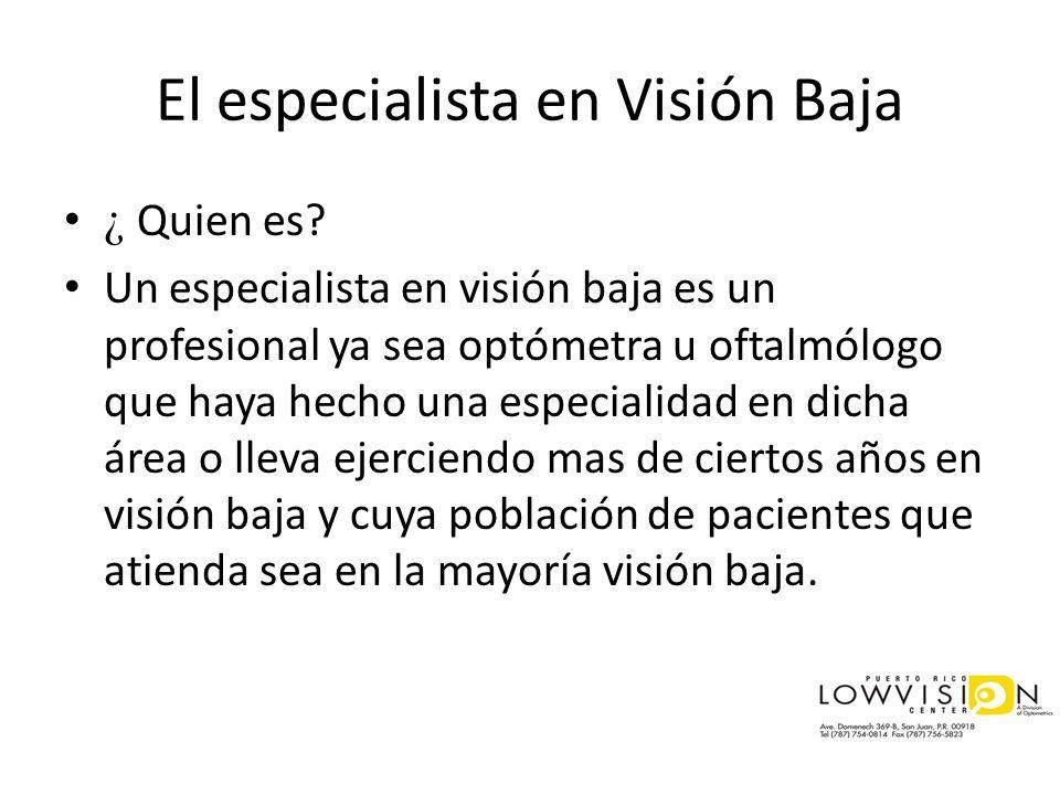 El especialista en Visión Baja ¿ Quien es? Un especialista en visión baja es un profesional ya sea optómetra u oftalmólogo que haya hecho una especial