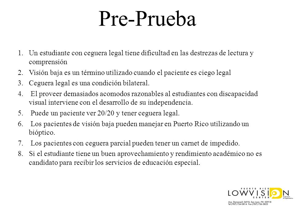 Pre-Prueba 1.Un estudiante con ceguera legal tiene dificultad en las destrezas de lectura y comprensión 2.Visión baja es un término utilizado cuando e