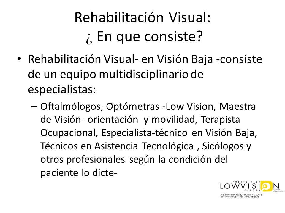 Rehabilitación Visual: ¿ En que consiste? Rehabilitación Visual- en Visión Baja -consiste de un equipo multidisciplinario de especialistas: – Oftalmól