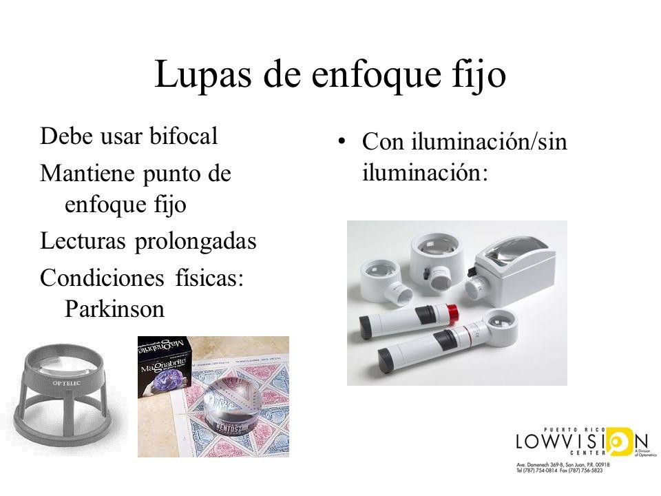 Lupas de enfoque fijo Debe usar bifocal Mantiene punto de enfoque fijo Lecturas prolongadas Condiciones físicas: Parkinson Con iluminación/sin ilumina