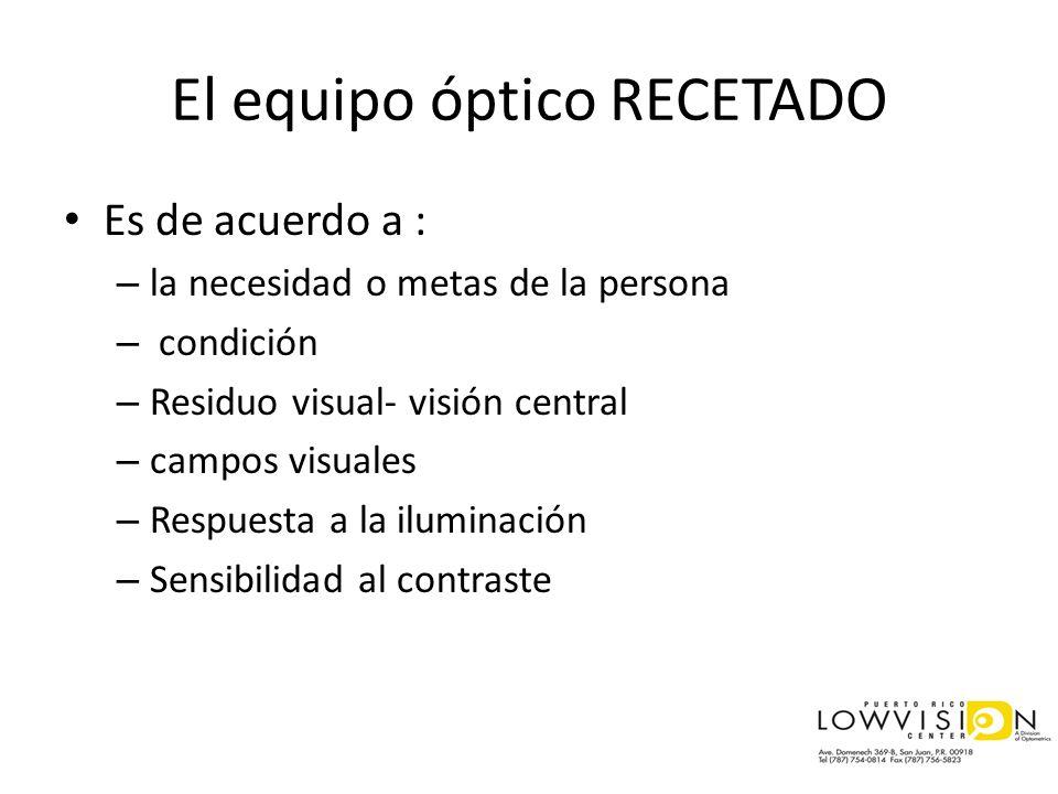 El equipo óptico RECETADO Es de acuerdo a : – la necesidad o metas de la persona – condición – Residuo visual- visión central – campos visuales – Resp