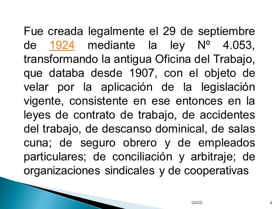 GACD4 Fue creada legalmente el 29 de septiembre de 1924 mediante la ley Nº 4.053, transformando la antigua Oficina del Trabajo, que databa desde 1907, con el objeto de velar por la aplicación de la legislación vigente, consistente en ese entonces en la leyes de contrato de trabajo, de accidentes del trabajo, de descanso dominical, de salas cuna; de seguro obrero y de empleados particulares; de conciliación y arbitraje; de organizaciones sindicales y de cooperativas1924