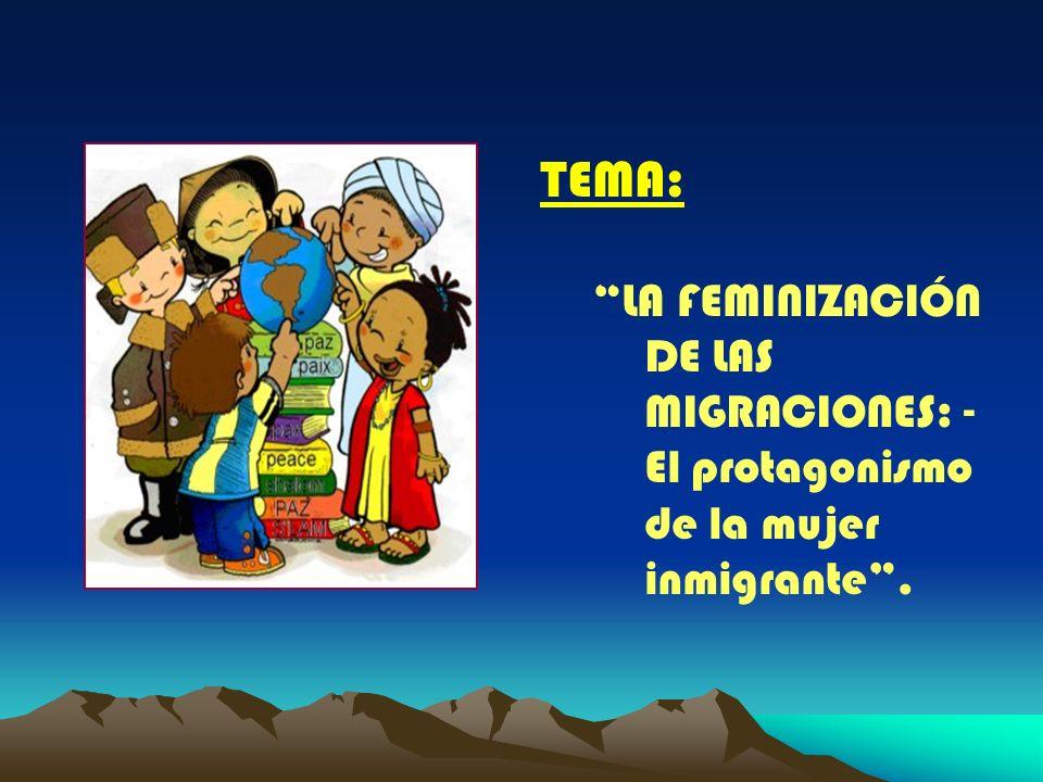 TEMA: LA FEMINIZACIÓN DE LAS MIGRACIONES: - El protagonismo de la mujer inmigrante.