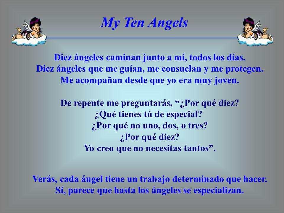 My Ten Angels Diez ángeles caminan junto a mí, todos los días. Diez ángeles que me guían, me consuelan y me protegen. Me acompañan desde que yo era mu