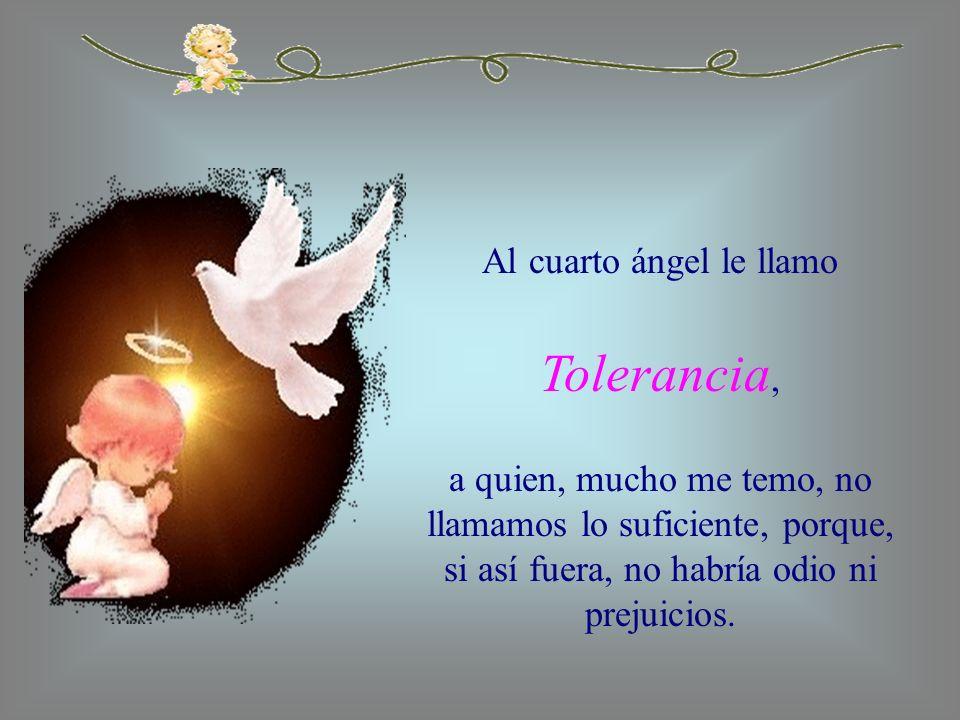 Al cuarto ángel le llamo Tolerancia, a quien, mucho me temo, no llamamos lo suficiente, porque, si así fuera, no habría odio ni prejuicios.