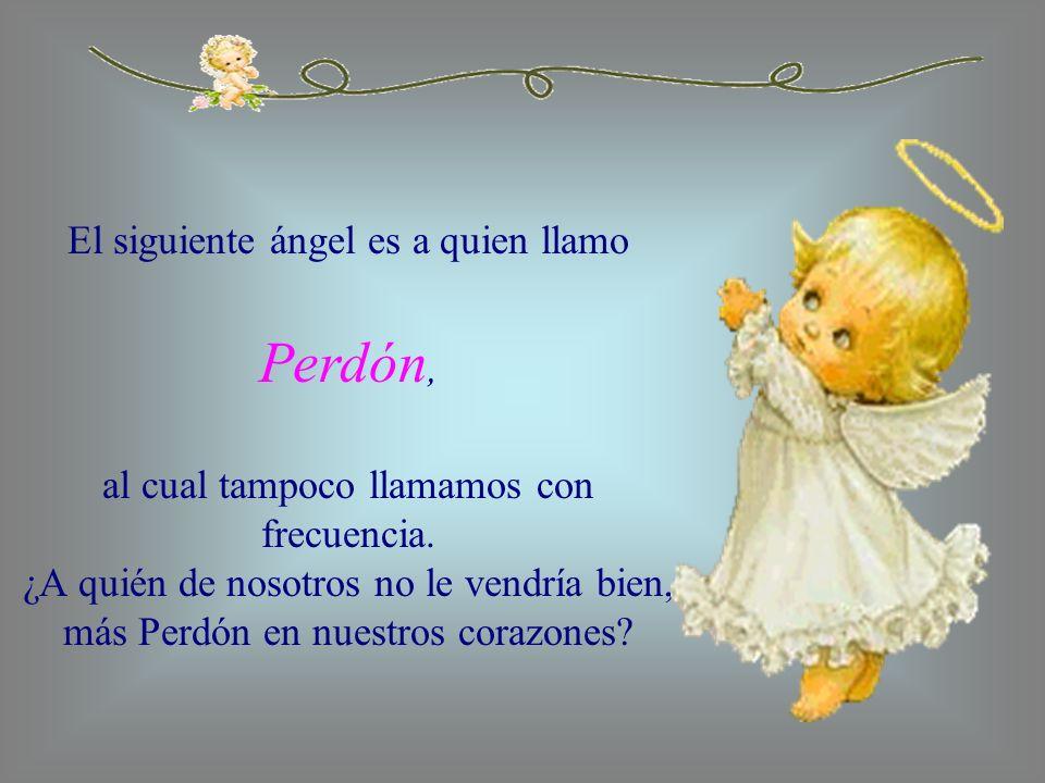 El siguiente ángel es a quien llamo Perdón, al cual tampoco llamamos con frecuencia. ¿A quién de nosotros no le vendría bien, más Perdón en nuestros c
