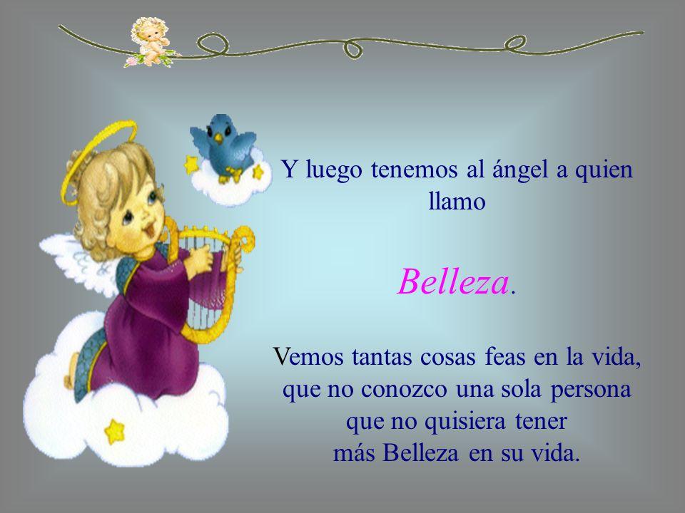 Y luego tenemos al ángel a quien llamo Belleza. Vemos tantas cosas feas en la vida, que no conozco una sola persona que no quisiera tener más Belleza