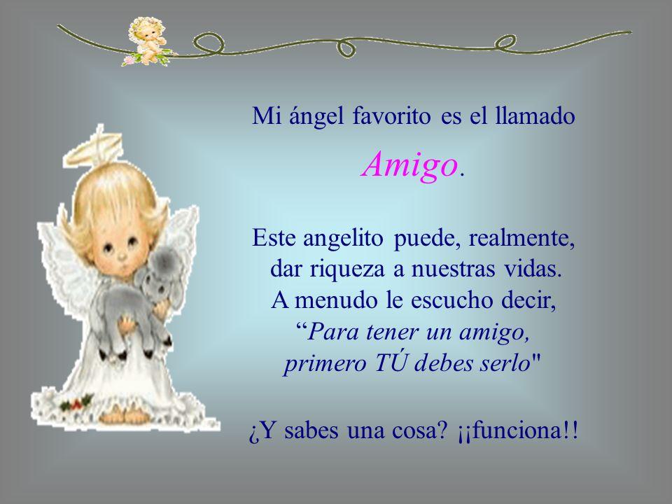 Mi ángel favorito es el llamado Amigo. Este angelito puede, realmente, dar riqueza a nuestras vidas. A menudo le escucho decir,Para tener un amigo, pr