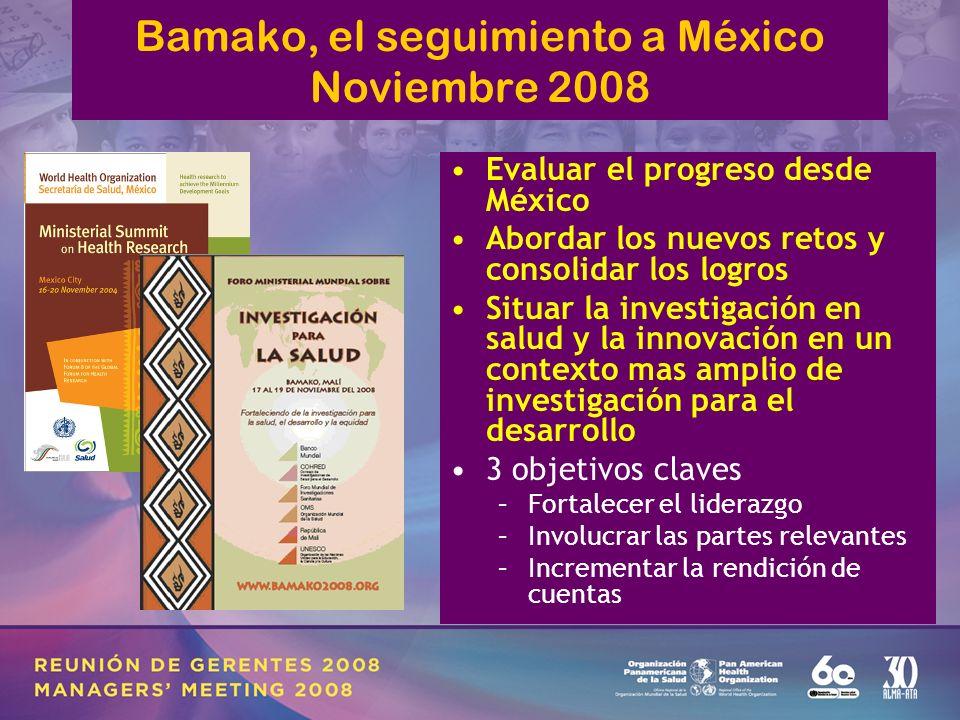 Bamako, el seguimiento a México Noviembre 2008 Evaluar el progreso desde México Abordar los nuevos retos y consolidar los logros Situar la investigación en salud y la innovación en un contexto mas amplio de investigación para el desarrollo 3 objetivos claves –Fortalecer el liderazgo –Involucrar las partes relevantes –Incrementar la rendición de cuentas