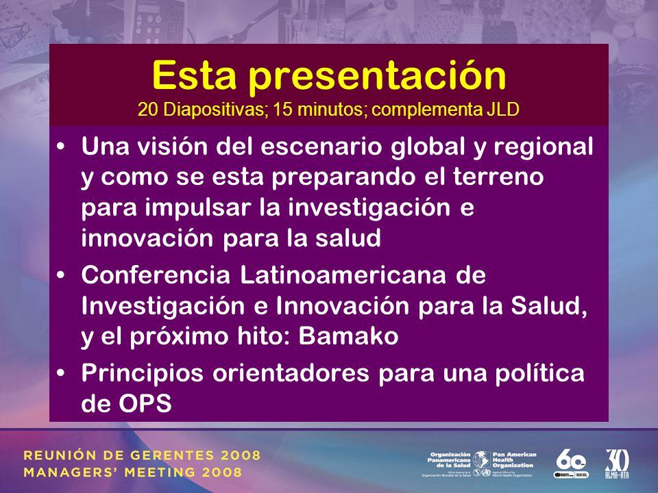 Esta presentación 20 Diapositivas; 15 minutos; complementa JLD Una visión del escenario global y regional y como se esta preparando el terreno para impulsar la investigación e innovación para la salud Conferencia Latinoamericana de Investigación e Innovación para la Salud, y el próximo hito: Bamako Principios orientadores para una política de OPS