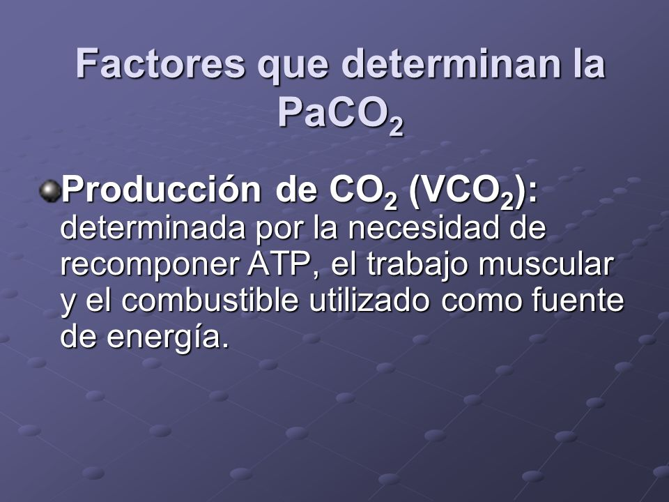 Factores que determinan la PaCO 2 Producción de CO 2 (VCO 2 ): determinada por la necesidad de recomponer ATP, el trabajo muscular y el combustible ut