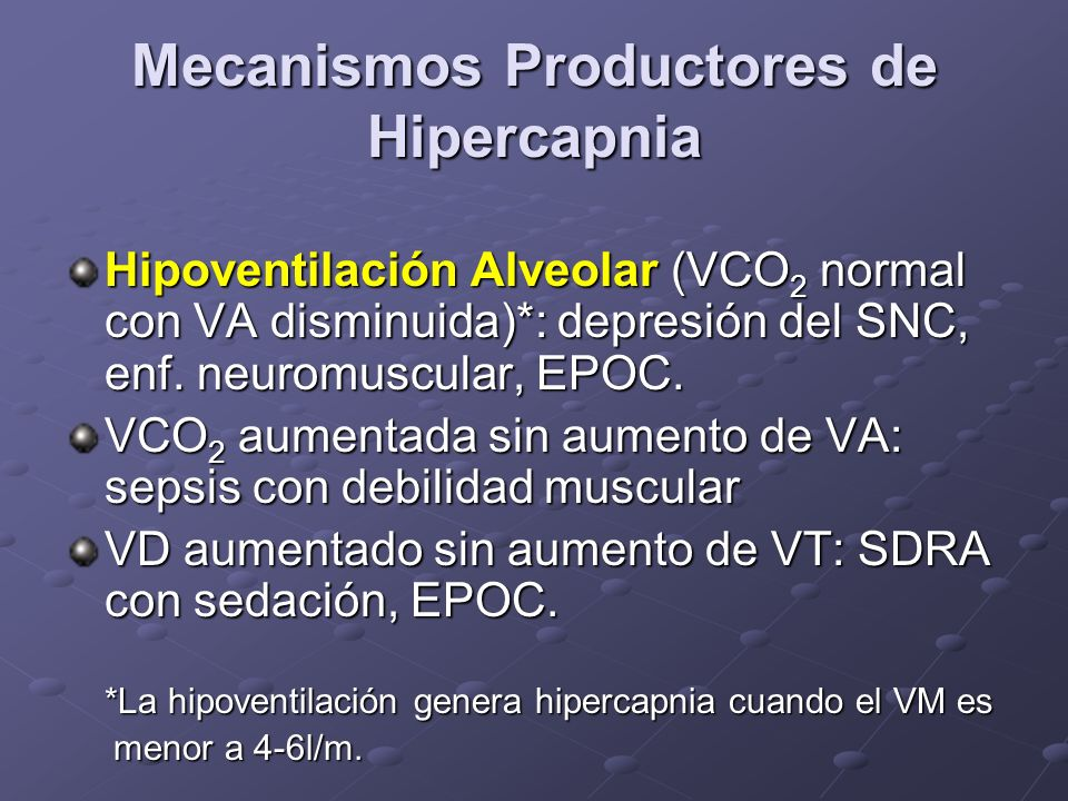 Mecanismos Productores de Hipercapnia Hipoventilación Alveolar (VCO 2 normal con VA disminuida)*: depresión del SNC, enf. neuromuscular, EPOC. VCO 2 a