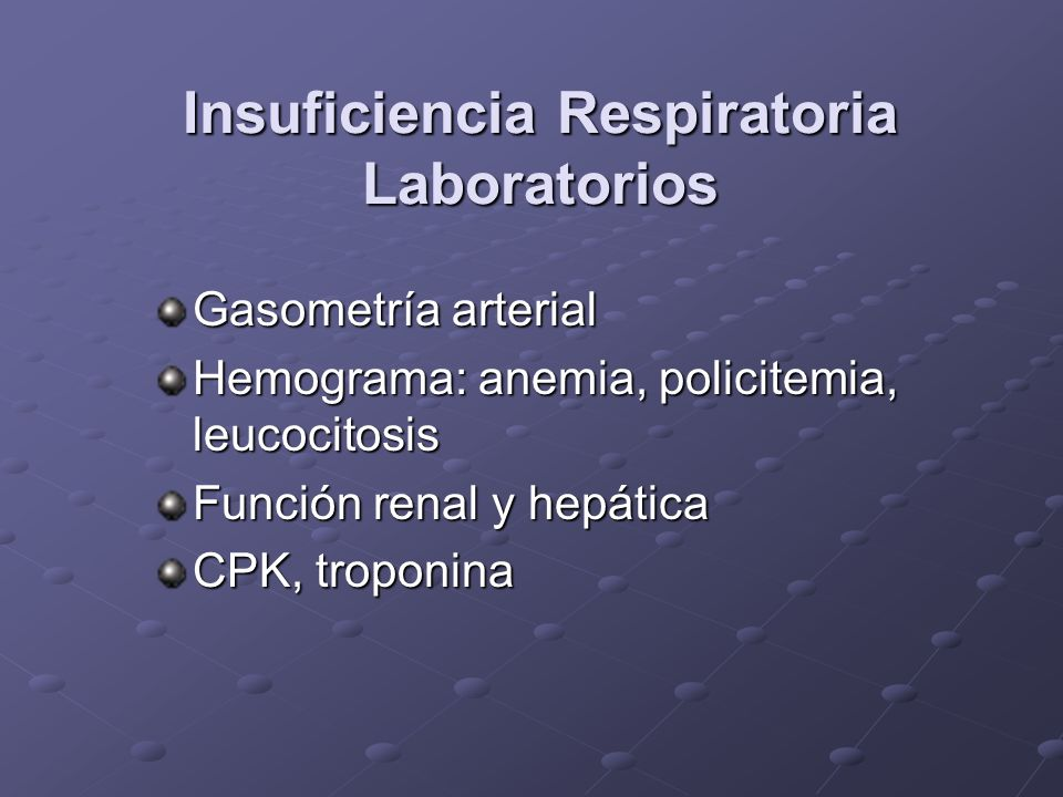 Insuficiencia Respiratoria Laboratorios Gasometría arterial Hemograma: anemia, policitemia, leucocitosis Función renal y hepática CPK, troponina