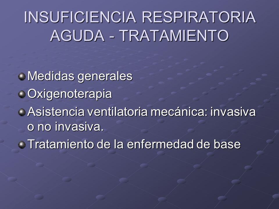 INSUFICIENCIA RESPIRATORIA AGUDA - TRATAMIENTO Medidas generales Oxigenoterapia Asistencia ventilatoria mecánica: invasiva o no invasiva. Tratamiento