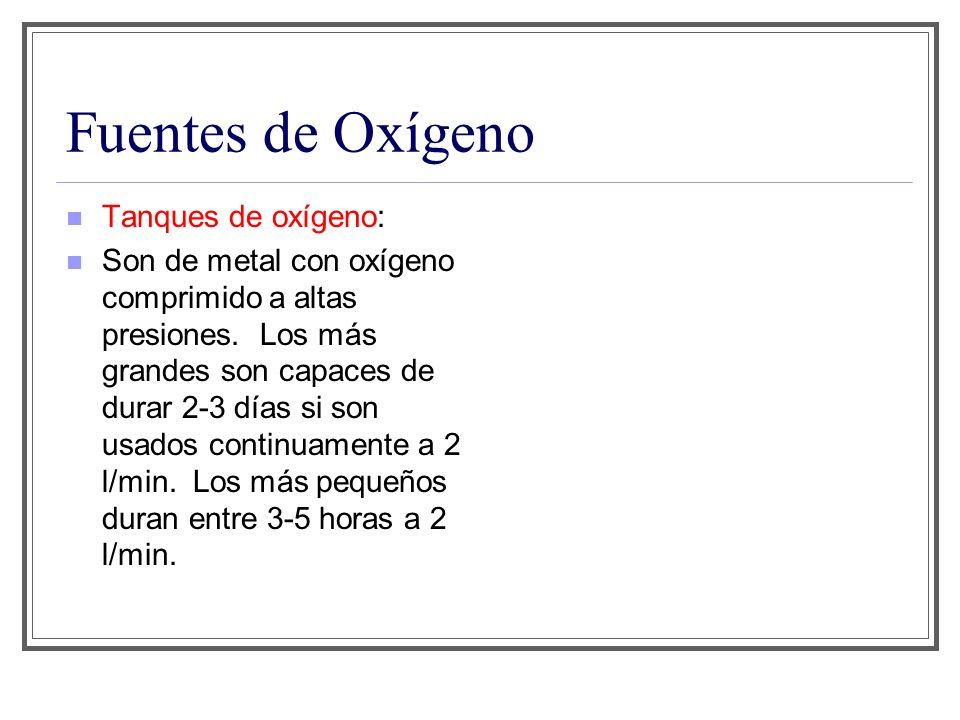 Fuentes de Oxígeno Tanques de oxígeno: Son de metal con oxígeno comprimido a altas presiones. Los más grandes son capaces de durar 2-3 días si son usa