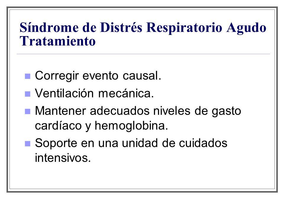 Síndrome de Distrés Respiratorio Agudo Tratamiento Corregir evento causal. Ventilación mecánica. Mantener adecuados niveles de gasto cardíaco y hemogl