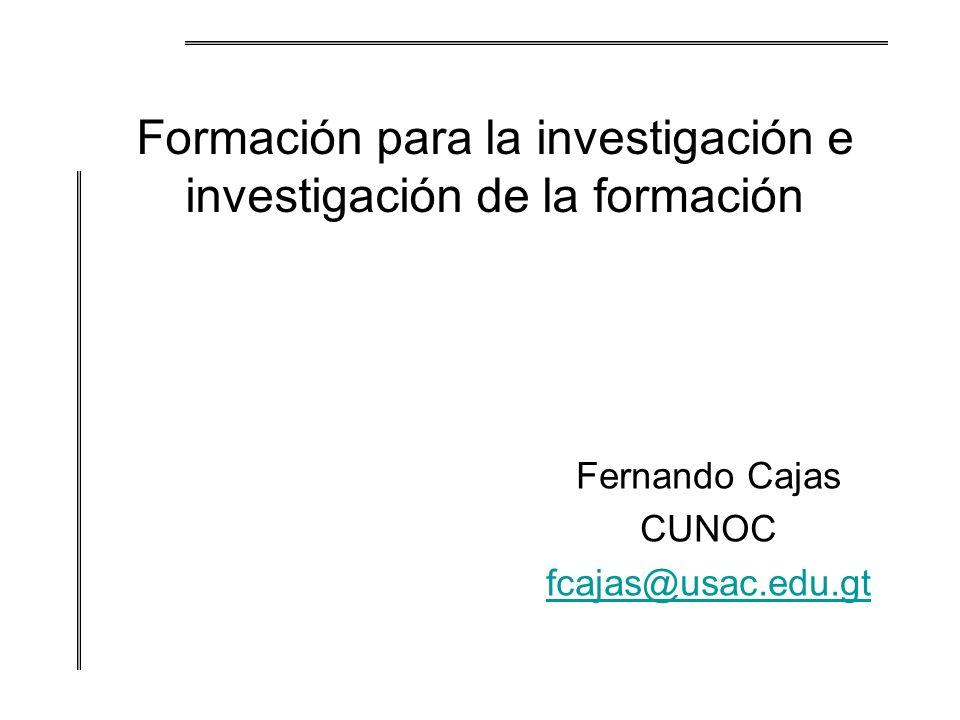 Formación para la investigación e investigación de la formación Fernando Cajas CUNOC fcajas@usac.edu.gt