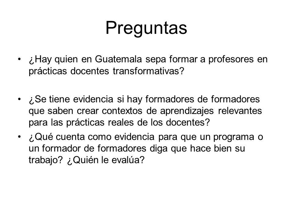 Preguntas ¿Hay quien en Guatemala sepa formar a profesores en prácticas docentes transformativas? ¿Se tiene evidencia si hay formadores de formadores