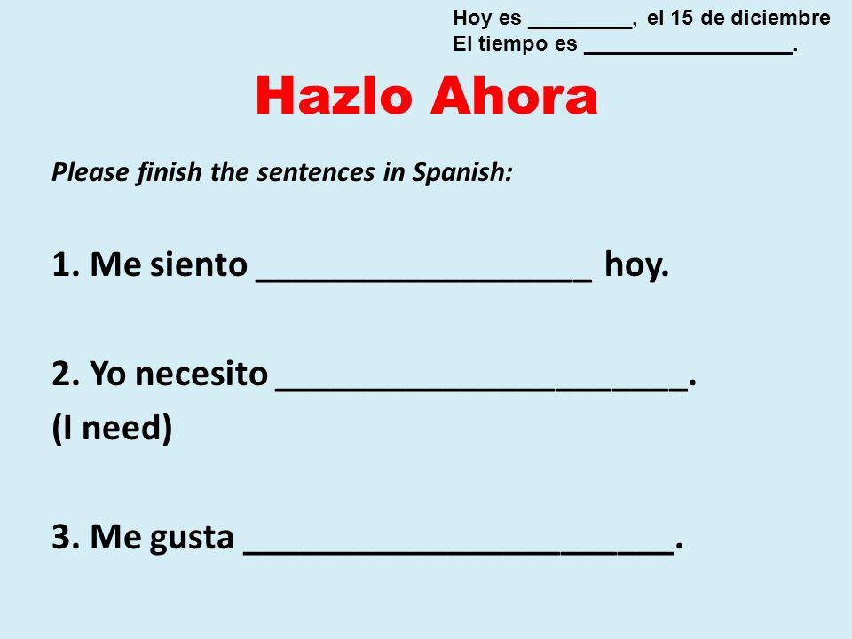 Hazlo Ahora Please finish the sentences in Spanish: 1. Me siento __________________ hoy. 2. Yo necesito ______________________. (I need) 3. Me gusta _