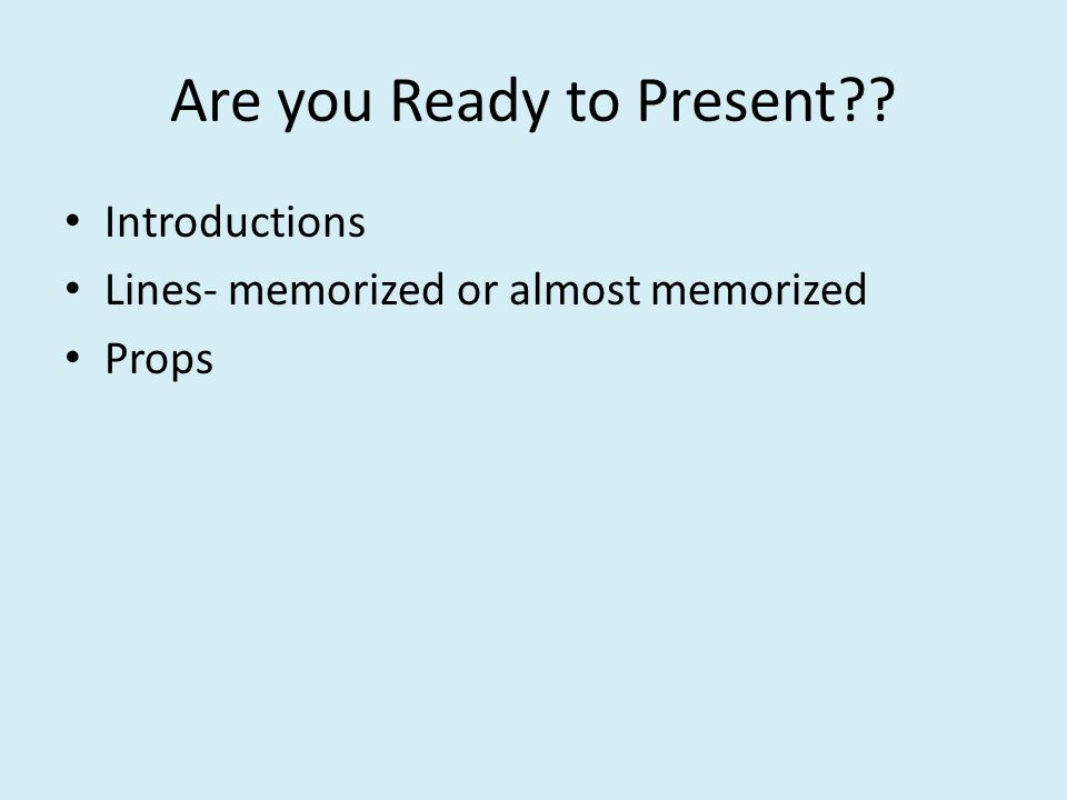 Are you Ready to Present?? Introductions Lines- memorized or almost memorized Props