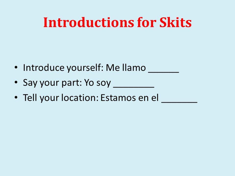 Introductions for Skits Introduce yourself: Me llamo ______ Say your part: Yo soy ________ Tell your location: Estamos en el _______